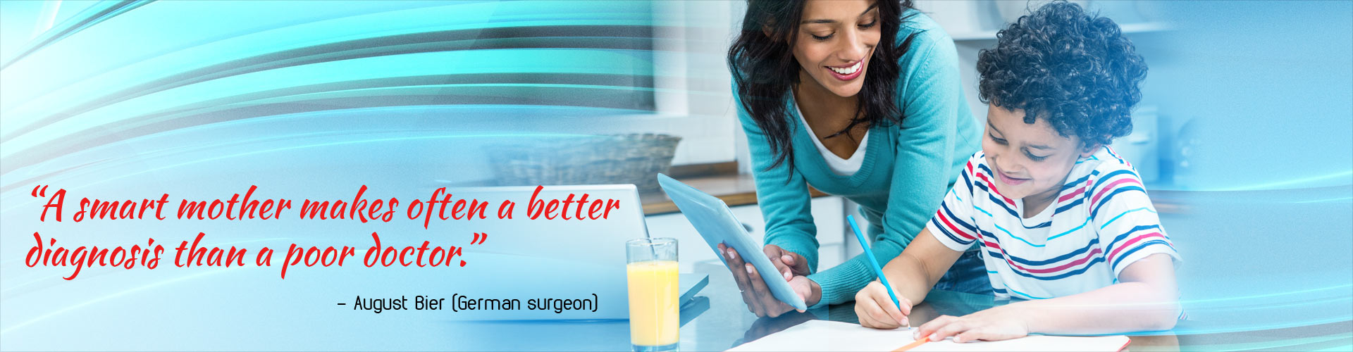 'A smart mother makes often a better diagnosis than a poor doctor.' - August Bier (German surgeon)