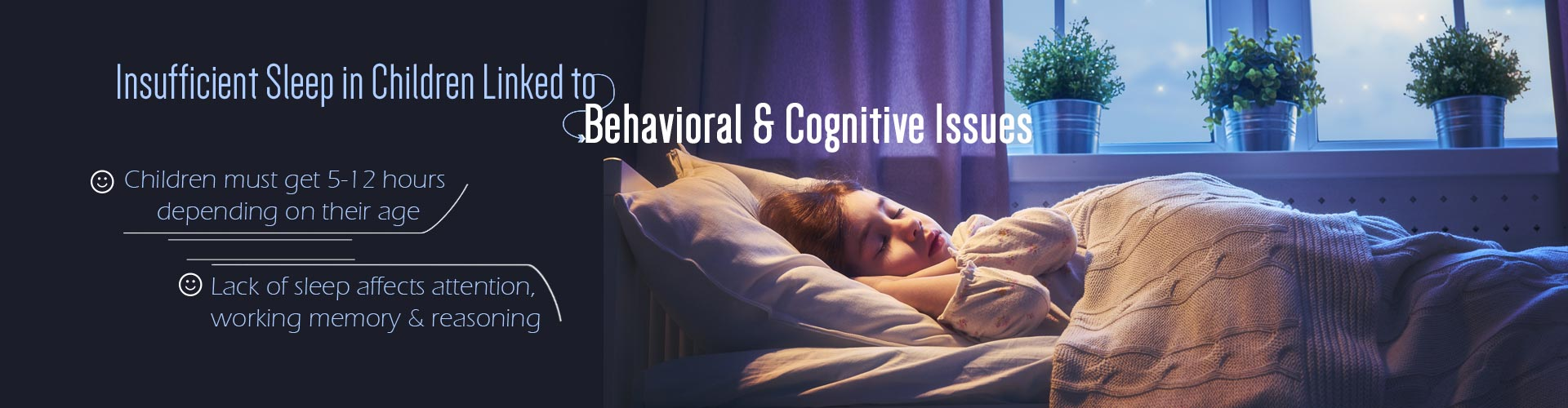 Insufficient Sleep in Children Linked to Behavioral & Cognitive Issues - Children must get 5-12 hours depending on their age - Lack of sleep affects attention, working memory & reasoning