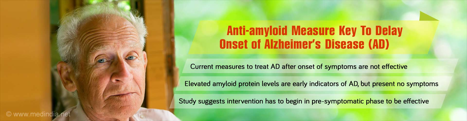 Anti-amlyloid measures key to delaying onset of Alzheimer's Disease (AD) - Current measures to treat AD after onset of symptoms are not effective - Elevated amlyloid protein levels are early indicators of AD, but present no symptoms - Study suggests intervention has to begin in pre-symptomatic phase to be effective