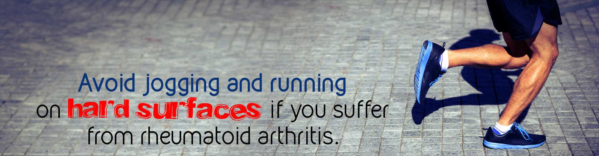 Avoid jogging and running on hard surfaces if you suffer from rheumatoid arthritis.