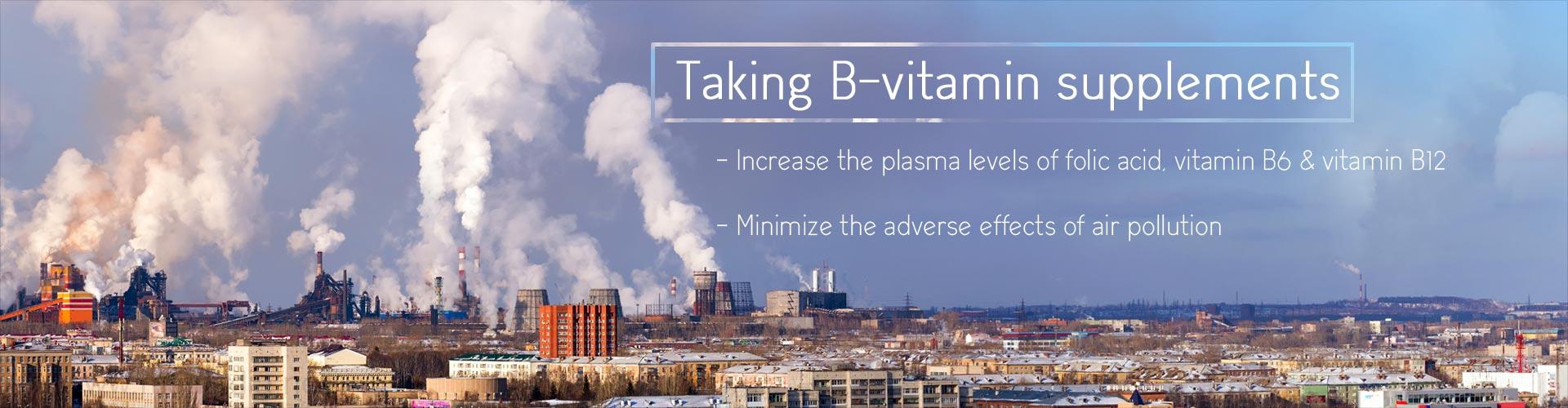Taking B-vitamin supplements - Increase the plasma levels of folic acid, vitamin B6 & vitamin B12 - Minimize the adverse effects of air pollution