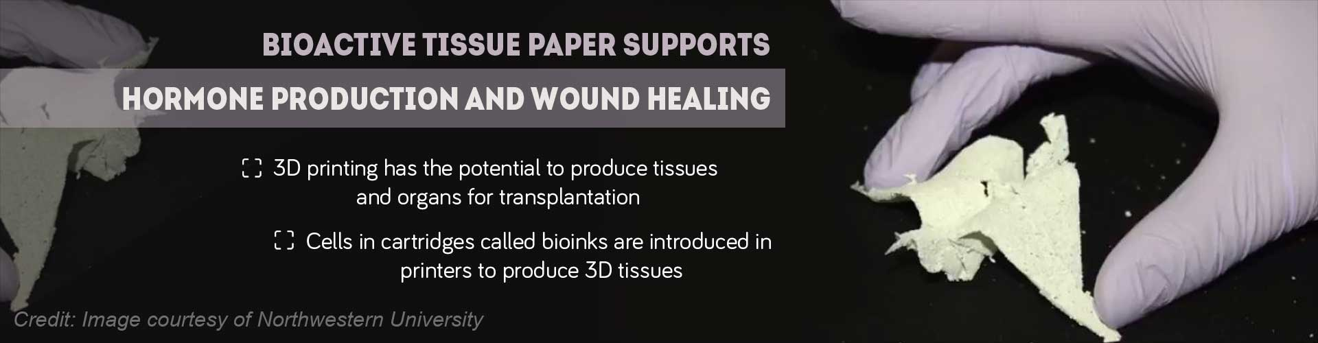 Bioactive tissure paper supports hormone production and wound healing - 3D printing has the potential to produce tissues and organs for transplantation - cells in cartridges called bioinks are introduced in printers to produce 3D tissues