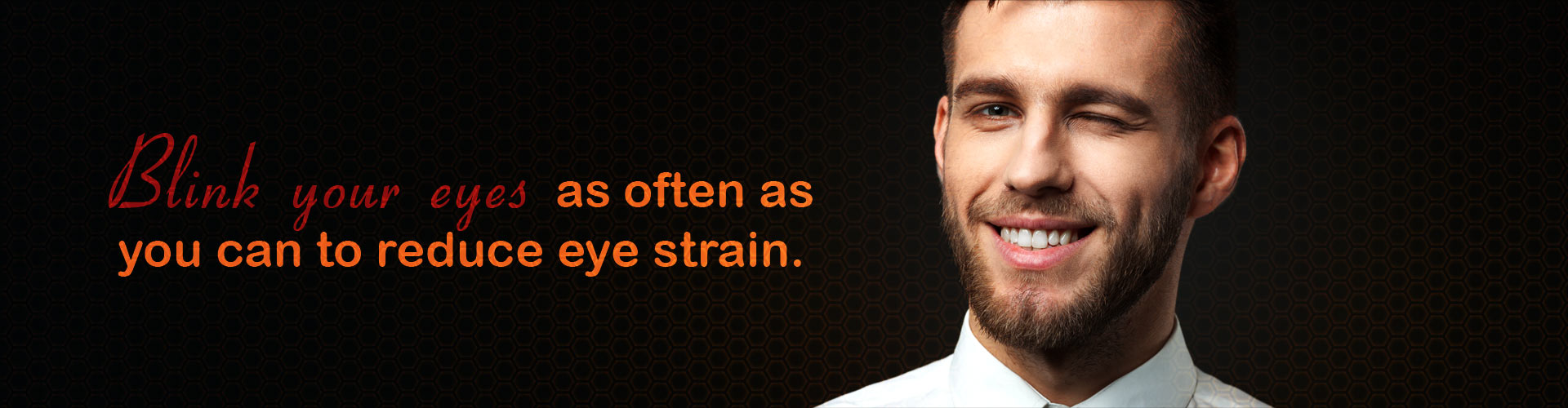 Blink your eyes as often as you can to reduce eye strain.