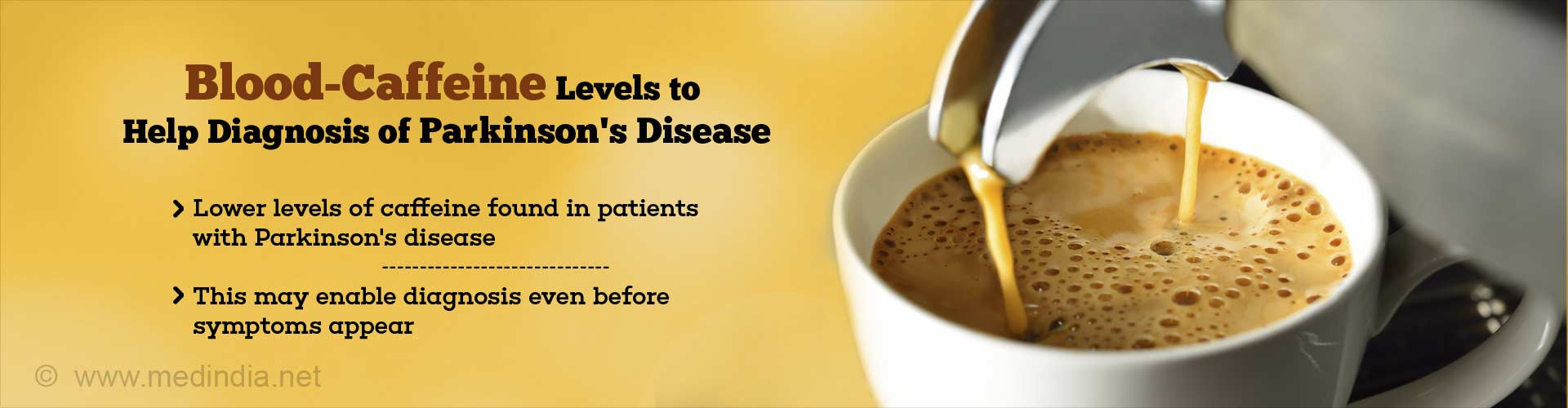 Blood-caffeine levels to help diagnosis of Parkinson''s Disease - Lower levels of caffeine found in patients with Parkinson''s disease - This may enable diagnosis even before symptoms appear
