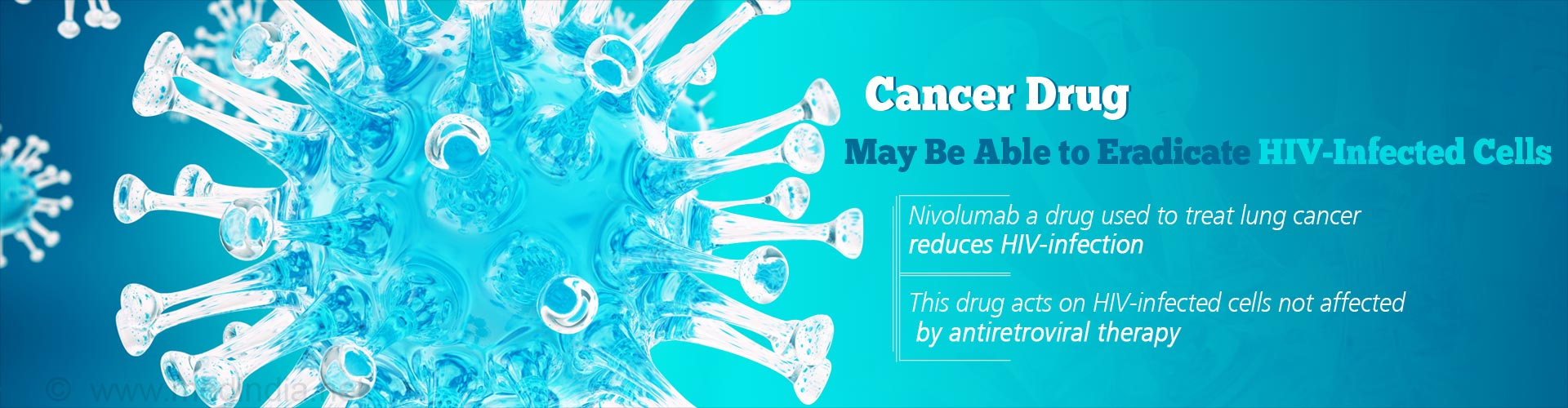 Cancer Drug Maybe Able to Eradicate HIV-Infected Cells - Nivolumab a drug used to treat lung cancer reduces HIV-infection - This drug acts on HIV-infected cells not affected by antiretroviral therapy