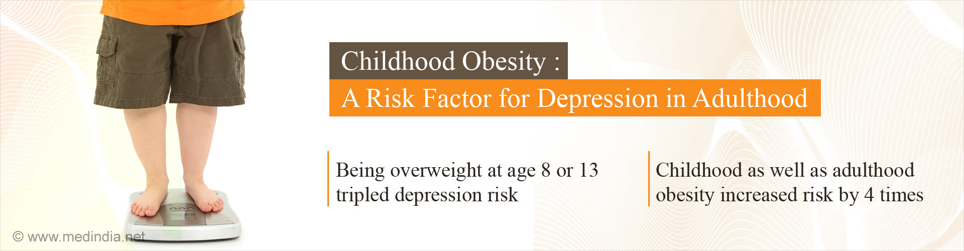 Childhood obesity: A risk factor for depression in adulthood - Being overweight at age 8 or 13 tripled depression risk - Childhood as well as adulthood obesity increased risk by 4 times