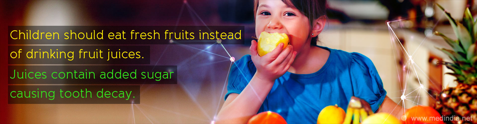 Children should eat fresh fruits instead of drinking fruit juices. Juices contain added sugar causing tooth decay.