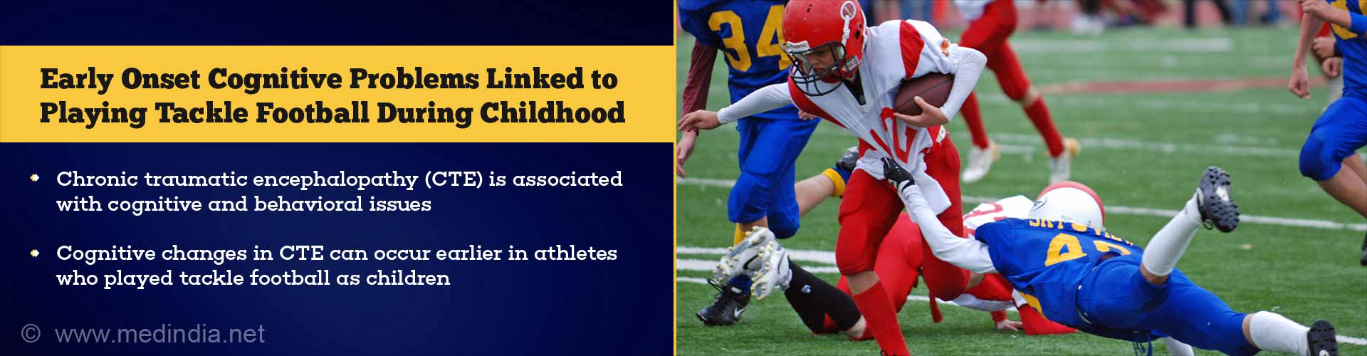 early onset cognitive problems linked to playing tackle football during childhood - chronic traumatic encaphalopathy (CTE) is associated with cognitive and behavioral issues - cognitive changes CTE can occur earlier in athletes who plated tackle football as children