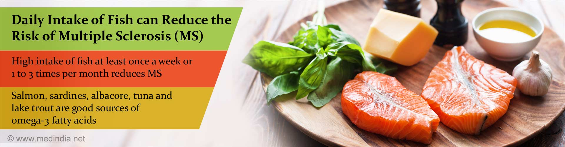 daily intake of fish can reduce the risk of multiple sclerosis (MS) - high intake of fish at least once a week or 1 to 3 times per month reduces MS - salmon, sardines, albacore, tune and lake troute are good sources of omega-3 fatty acids