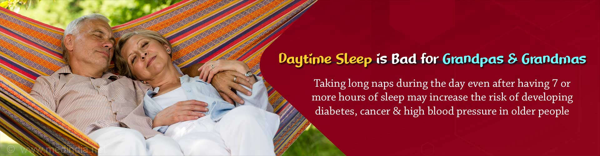 Daytime Sleep is Bad for Grandpas and Grandmas. Taking long naps during the day even after having 7 or more hours of sleep may increase the risk of developing diabetes, cancer and high blood pressure in older people.