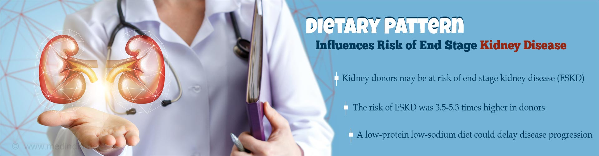 Dietary pattern influences risk of end stage kidney disease - Kidney donors may be at risk of end stage kidney disease (ESKD) - The risk of ESKR was 3.5-5.3 times higher in donors - a low-protein low-sodium diet could delay disease progression