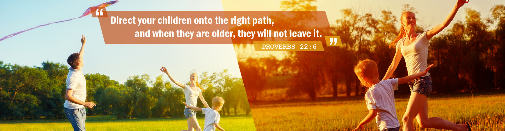 """""""Direct your children onto the right path, and when they are older, they will not leave it."""