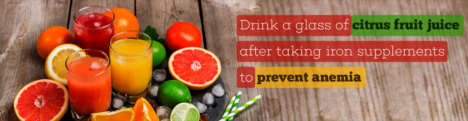 Drink a glass of citrus fruit juice after taking iron supplements to prevent anemia