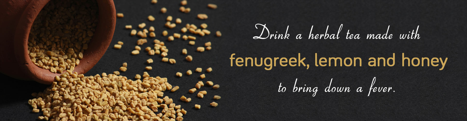 Drink a herbal tea made with fenugreek, lemon and honey to bring down a fever.