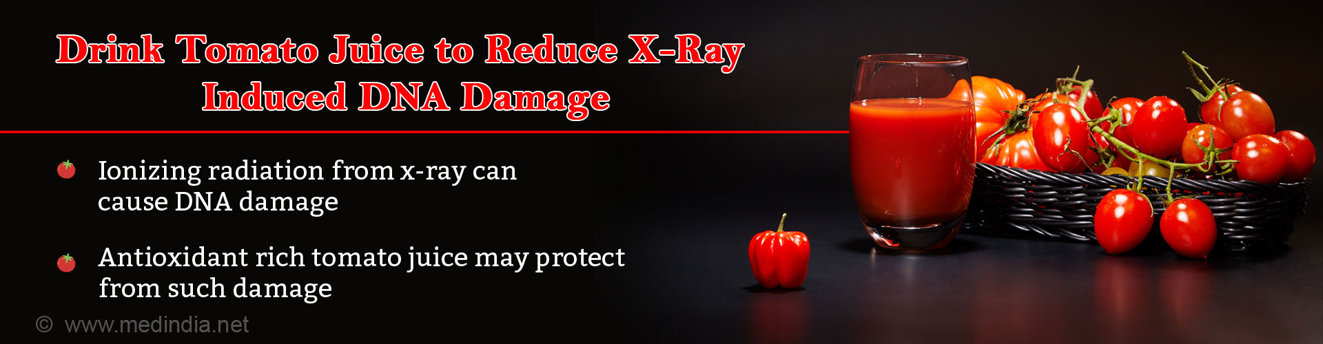 Drink Tomato Juice to Reduce X-ray Induced DNA Damage - Ionizing radiation from x-ray can cause DNA damage - Antioxidant risch tomato juice may protect from such damage