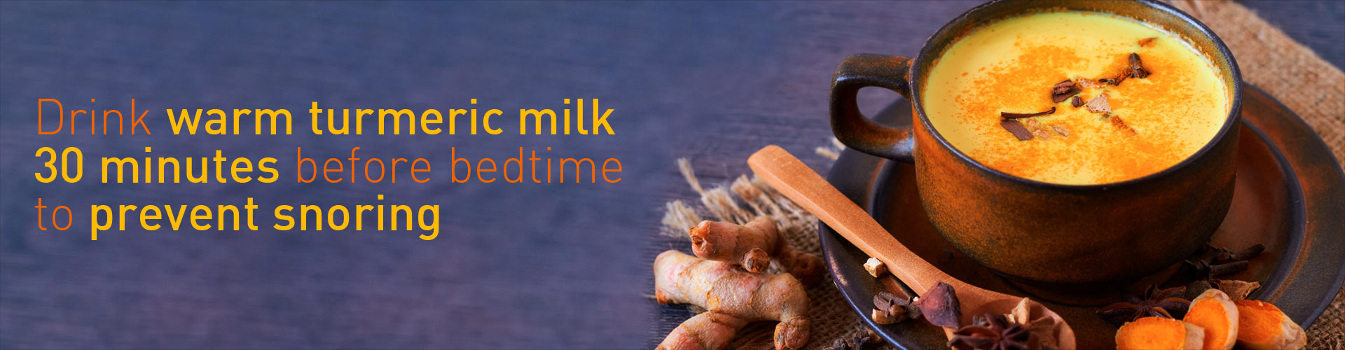 Drink warm turmeric milk 30 minutes before bedtime to prevent snoring