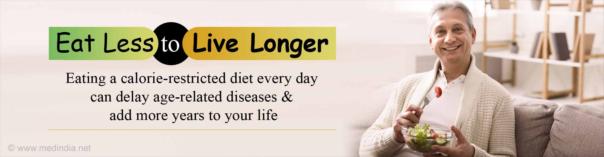 Eat Less to Live Longer. Eating a calorie-restricted diet every day can delay age-related diseases and add more years to your life.