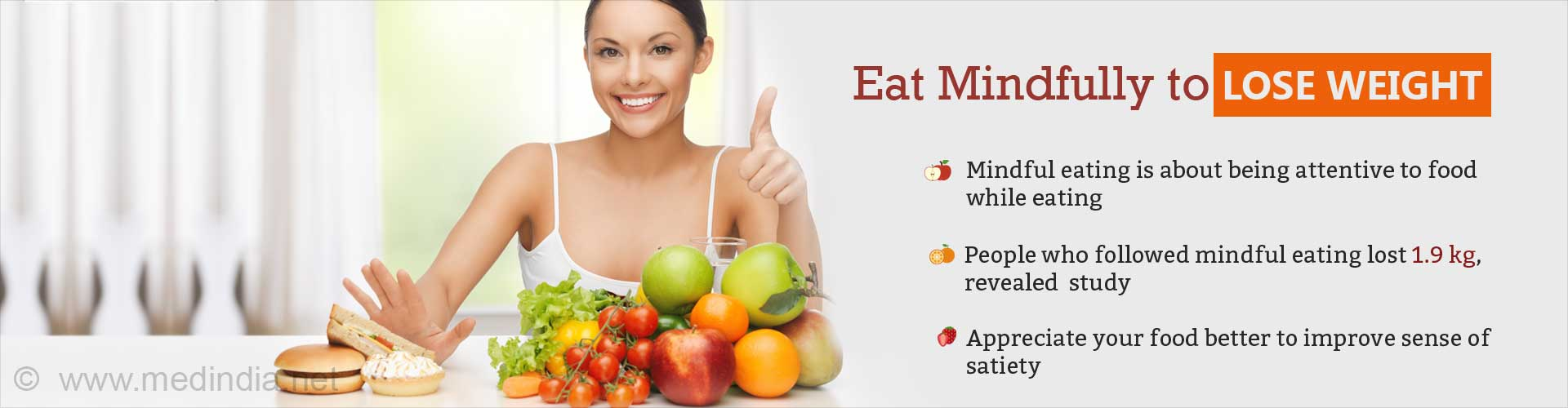 Eat mindfully to lose weight - Mindful eating is about being attention to food while eating - People who followed mindful eating lost. 1.9kg revealed study - Appreciate your food better to improve sense of satiety