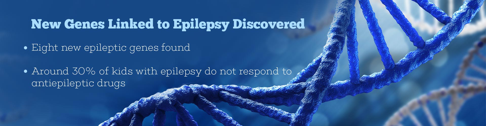 New genes linked to epilepsy discovered - Eight new epileptic genes found - Around 30% of kids with epilepsy do not respond to anti-epileptic drugs