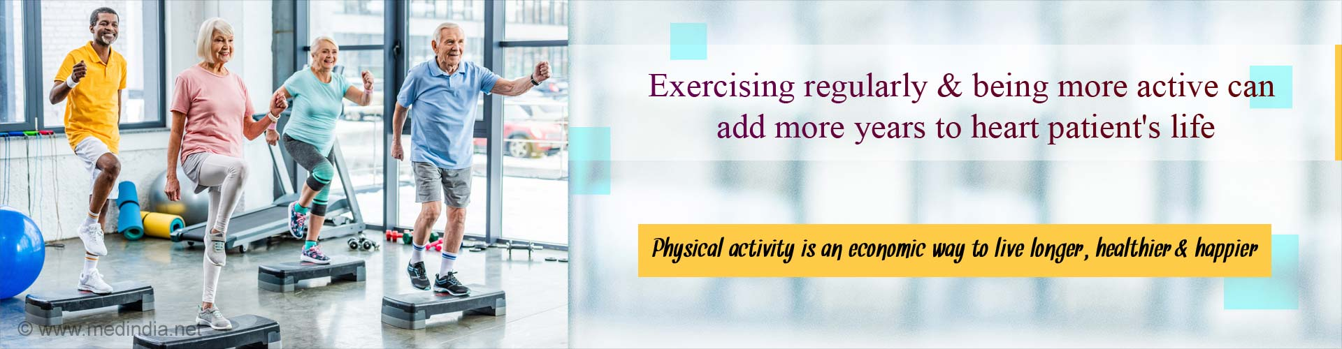 Exercising regularly and being more active can add more years to heart patient's life. Physical activity is an economic way to live longer, healthier and happier.