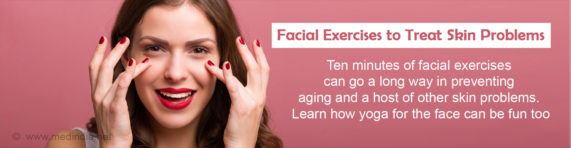 Facial exercises to treat skin problems Ten minutes of facial exercises can go a long way in preventing aging and a host of other skin problems. Learn how yoga for the face can be fun too