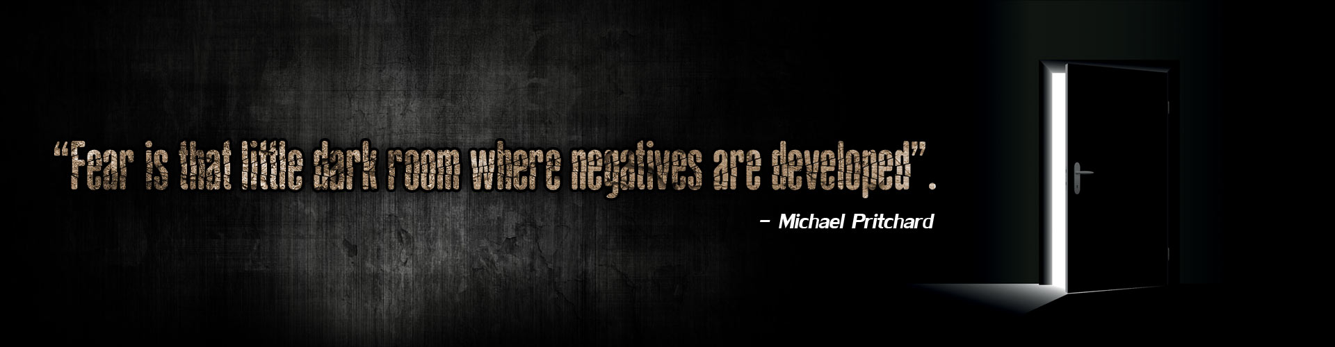 """""""Fear is that little dark room where negatives are developed�. - Michael Pritchard"""