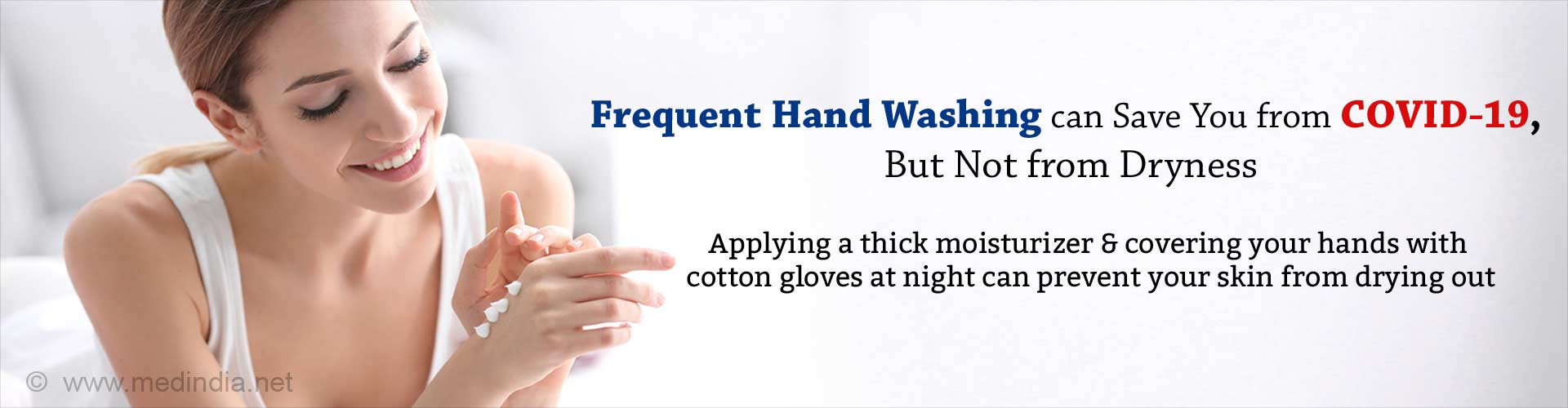 Frequent hand washing can save you from covid-19, but not from dryness. Applying a thick moisturizer and covering your hands with cotton gloves at night can prevent your skin from drying out.
