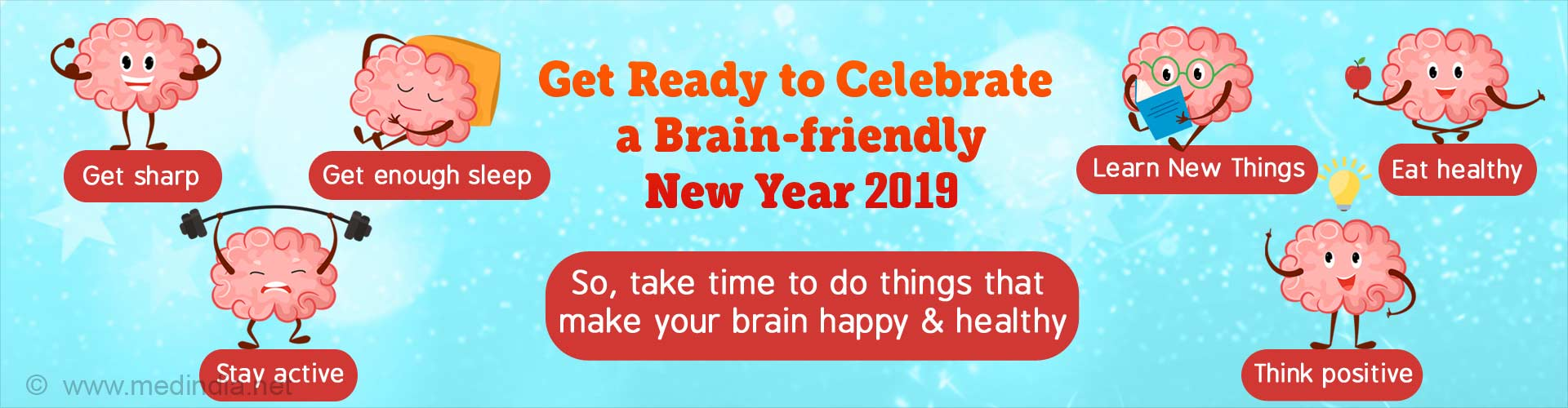Get ready to celebrate a brain-friendly New Year 2019. Get sharp, get enough sleep, stay active, learn new things, eat healthy and think positive. So, take time to do things that make your brain happy and healthy.