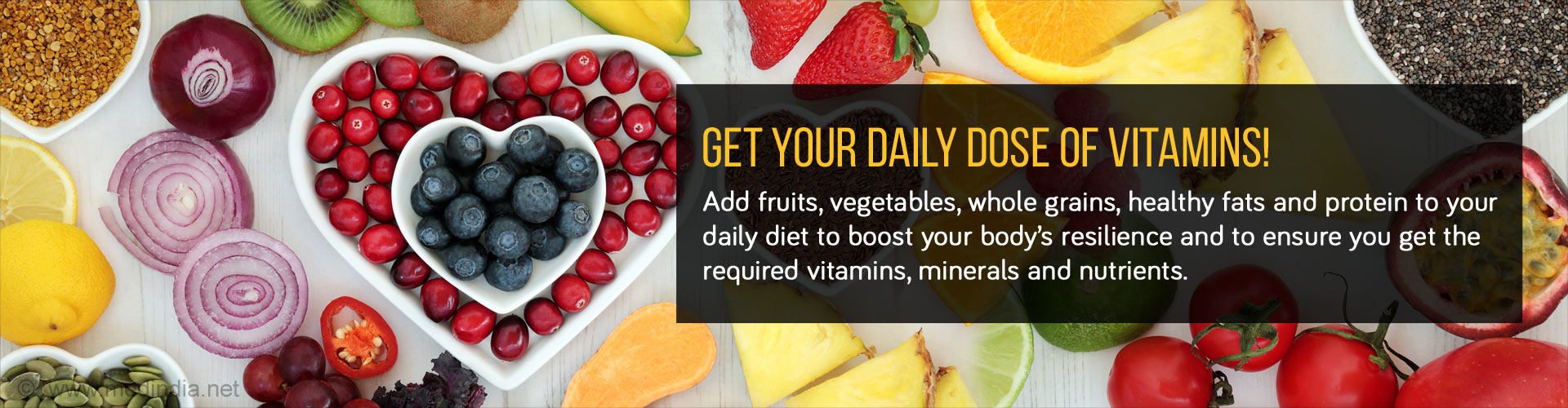 Get Your Daily Dose of Vitamins! Add fruits, vegetables, whole grains, healthy fats and protein to your daily diet to boost your body's resilience and to ensure you get the required vitamins, minerals and nutrients.