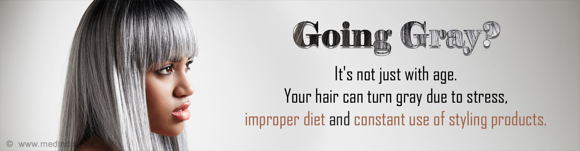 Going Gray? It's not just with age. Your hair can turn gray due to stress, improper diet and constant use of styling products.