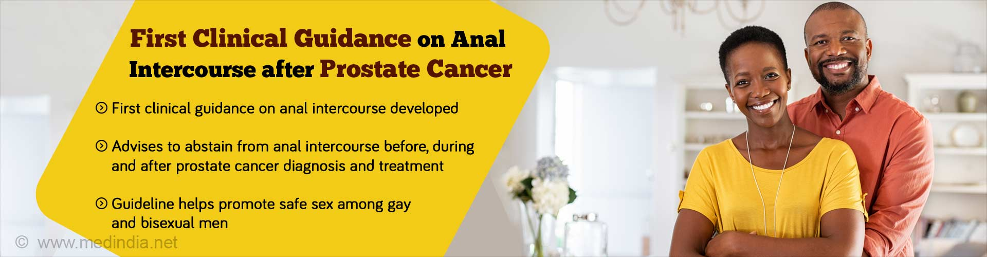 First clinical guidance on anal intercourse after prostate cancer. First clinical guidance on anal intercourse developed. Advises to abstain from anal intercourse before, during and after prostate cancer diagnosis and treatment. Guideline helps promote safe sex among gay and bisexual men.