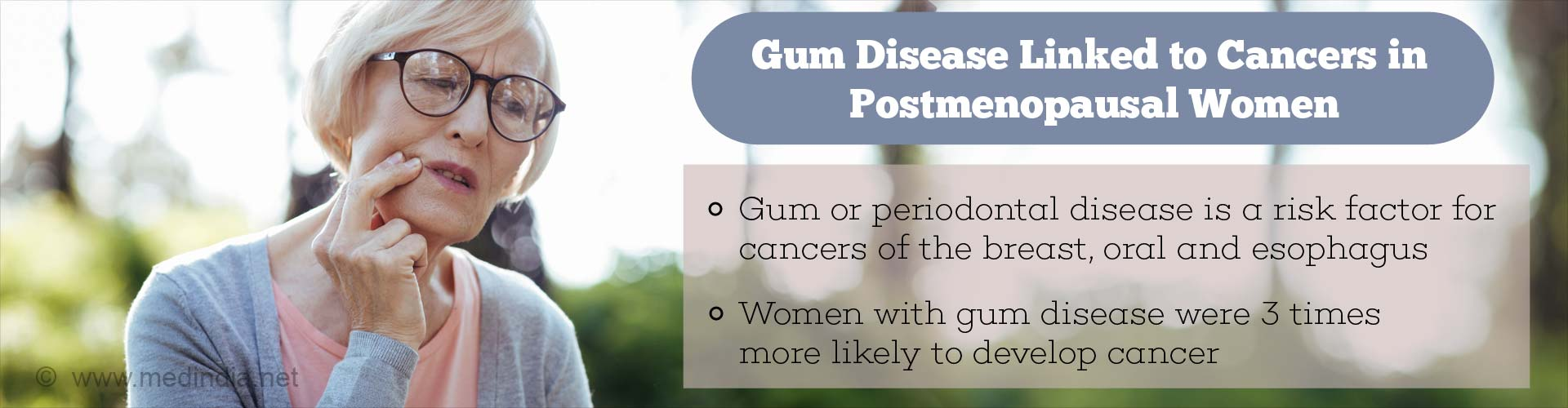 Gum disease linked to cancers in postmenopausal women - Gum or peridontal disease is a risk factor for cancers of breast, oral and esophagus - Women with gum disease were 3 times more likely to develop cancer
