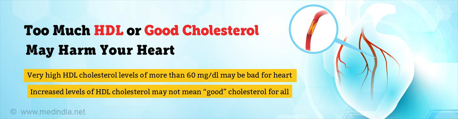 Too much HDL or good cholesterol may harm your heart. Very high HDL cholesterol levels of more than 60mg/dl may be bad for heart. Increased levels of HDL cholesterol may not mean 'good' cholesterol for all.