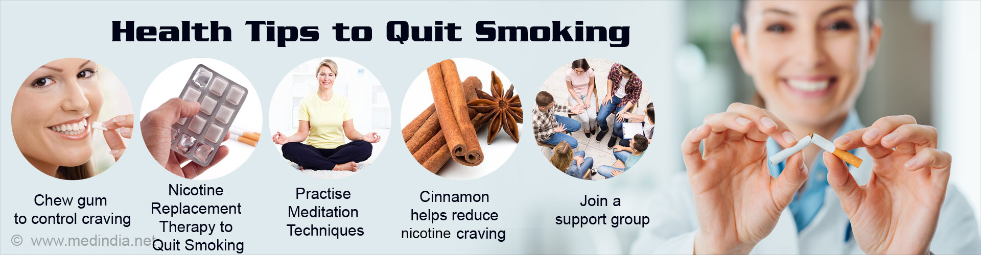 Health Tips to Quit Smoking - Chew gum to control craving - Nicotine replacement therapy to quit smoking - Practise meditation - Cinnamon helps reduce nicotine craving - Join a support group