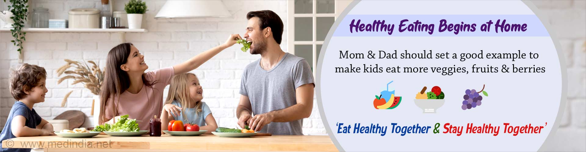 Healthy eating begins at home. Mom and Dad should set a good example to make kids eat more veggies, fruits and berries. Eat healthy together and stay healthy together.