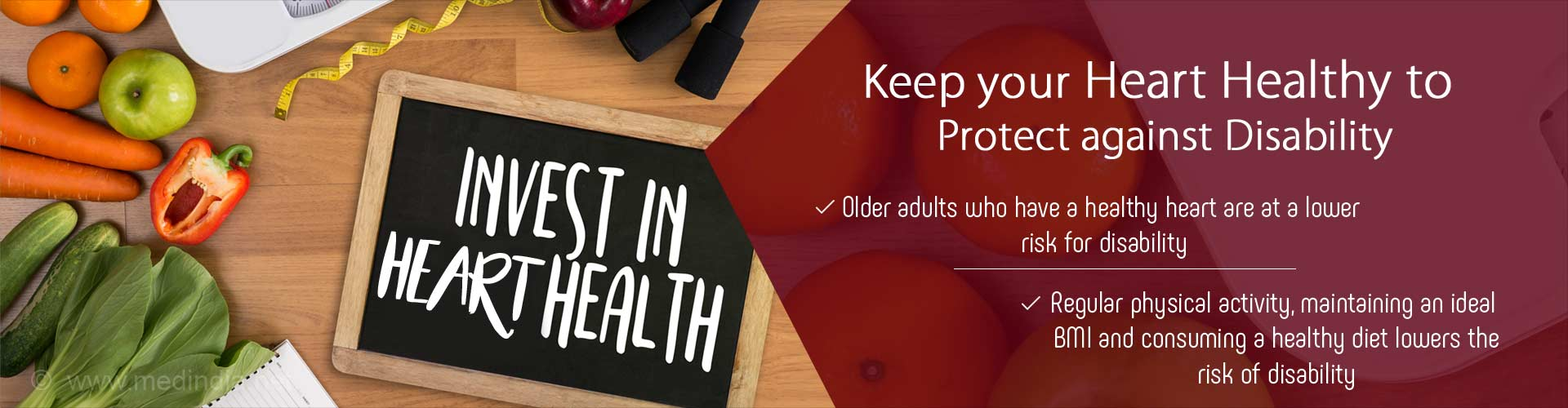 Keep your heart healthy to protect against disability - Older adults who have a healthy heart are at a lower risk for disability - Regular physical activity, maintaining an ideal BMI and consuming a healthy diet lowers the risk of disability