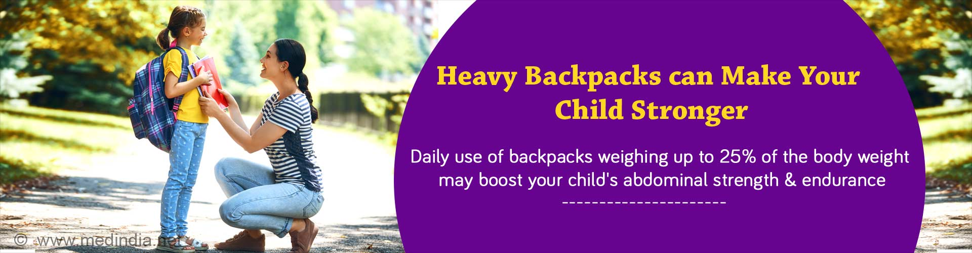 Heavy backpacks can make your child stronger. Daily use of backpacks weighing up to 25% of the body weight may boost your child's abdominal strength and endurance.