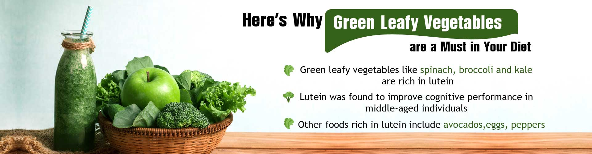 Here''s why green leafy vegetables are a must in your diet - Green leafy vegetables like spinach, broccoli and kale are rich in lutein - Lutein was found to improve cognitive performance in middle-aged individuals - Other foods rich in lutein include avocados, eggs, peppers