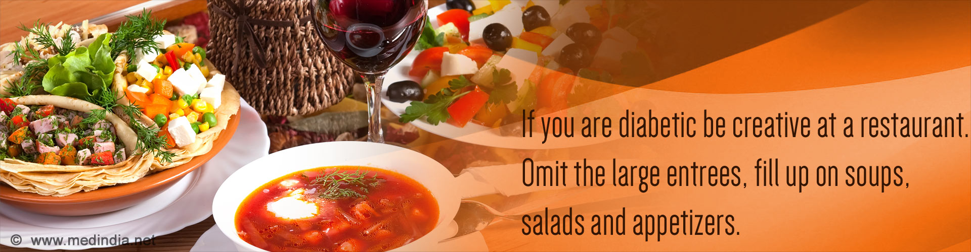If you are diabetic be creative at a restaurant. Omit the large entrees, fill up on soups, salads and appetizers.