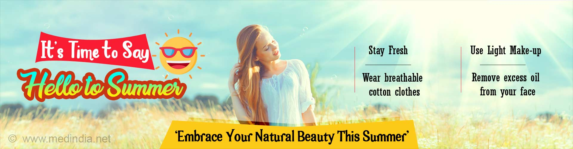 It's time to say hello to summer. Stay fresh. Wear breathable cotton clothes. Use light make-up. Remove excess oil from your face. Embrace your natural beauty this summer.