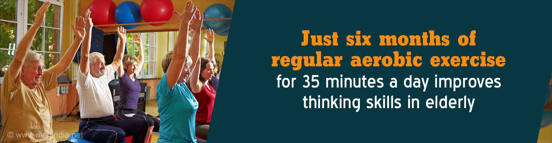 Just six months of regular aerobic exercise for 35 minutes a day improves thinking skills in elderly.