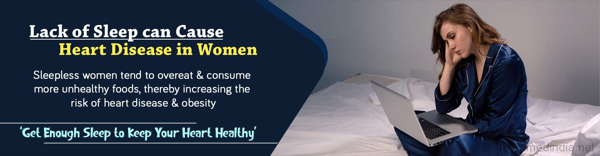 Lack of sleep can cause heart disease in women. Sleepless women tend to overeat and consume more unhealthy foods, thereby increasing the risk of heart disease and obesity. Get enough sleep to keep your heart healthy.