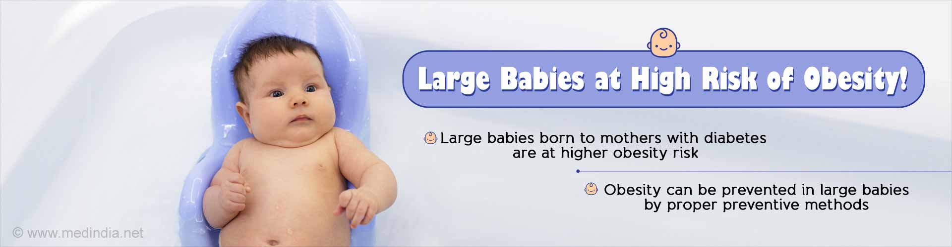 Large babies at high risk of obesity. Large babies born to mothers with diabetes are at higher obesity risk. Obesity can be prevented in large babies by proper preventive methods.