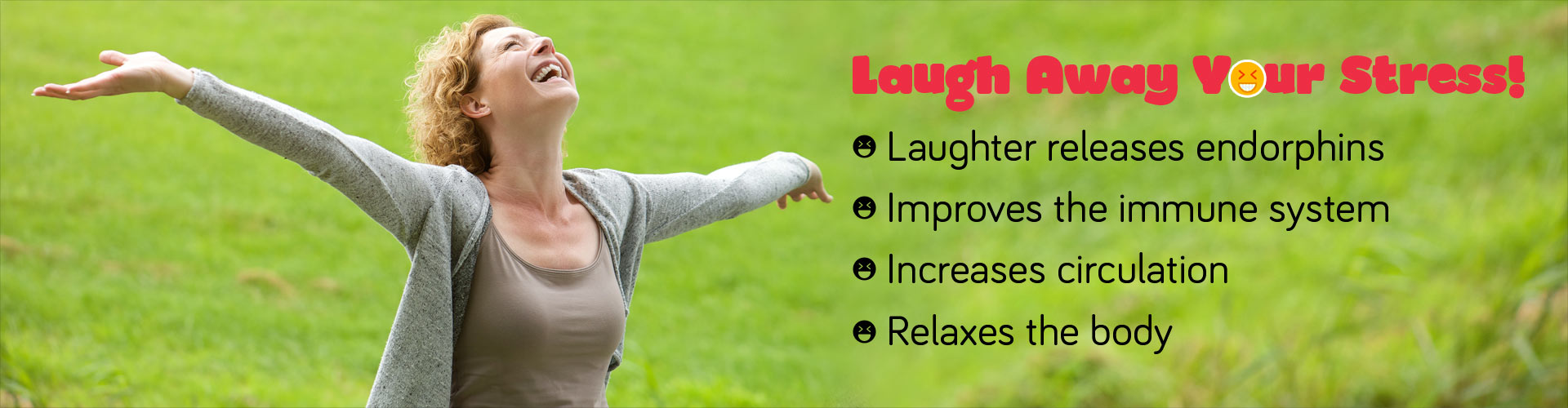 Laugh Away Your Stress! Laughter releases endorphines, improves the immune system, increases circulation and relaxes the body.