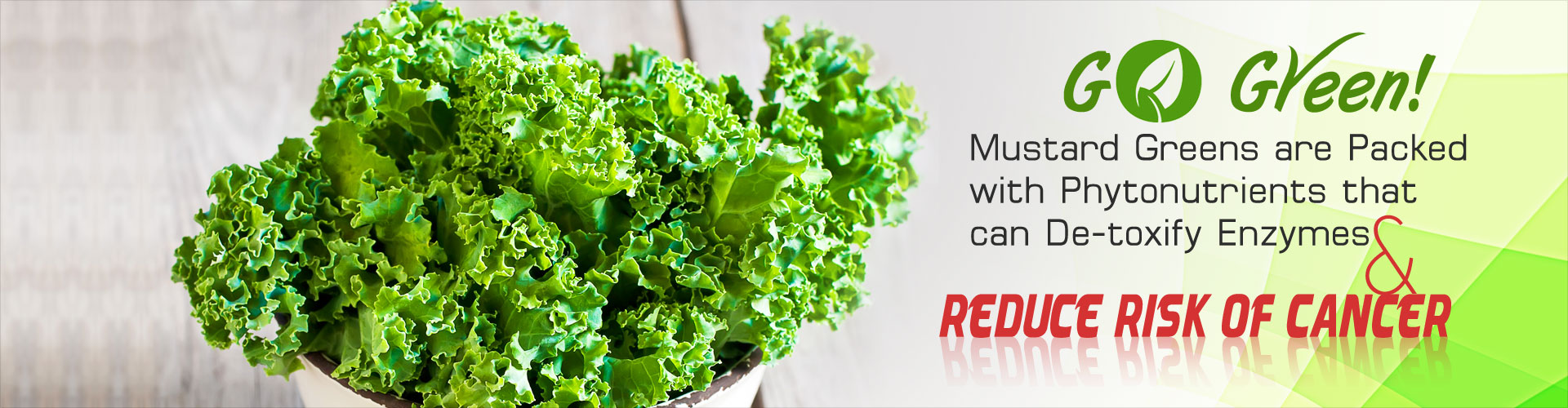 Go Green! Mustard greens are packed with phytonutrients that can de-toxify enzymes and reduce risk of cancer.