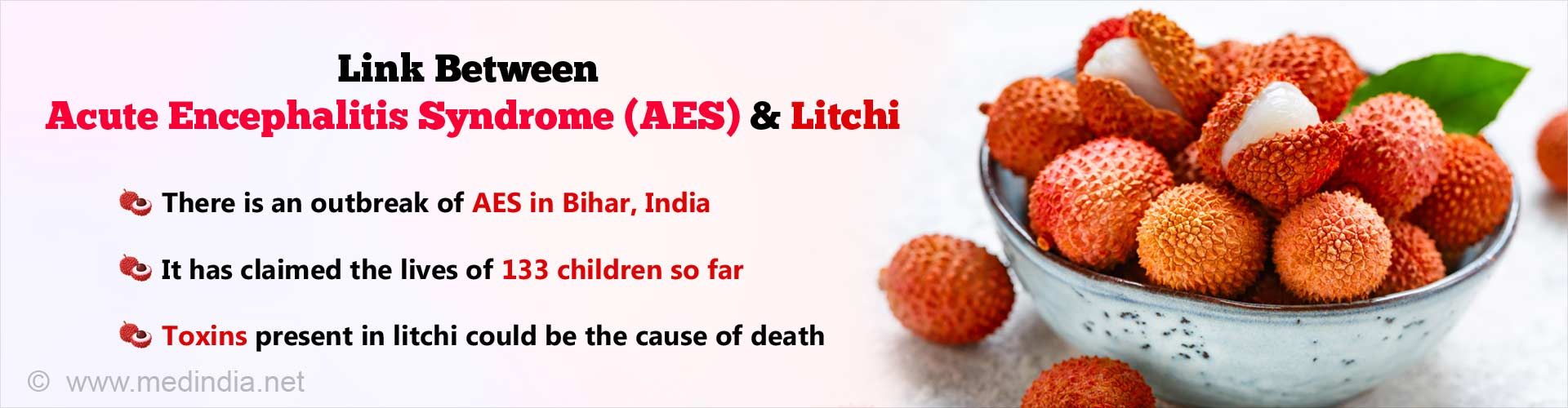 Link between Acute Encephalitis Syndrome (AES) and Litchi. There is an outbreak of AES in Bihar, India. It has claimed the lives of 133 children so far. Toxins present in litchi could be the cause of death.
