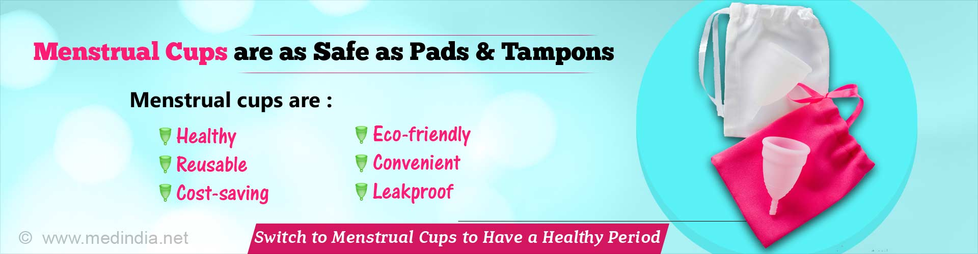 Menstrual cups are as safe as pads and tampons. Menstrual cups are healthier, reusable, cost-saving, eco-friendly, convenient and leakproof. Switch to menstrual cups to have a healthy period.
