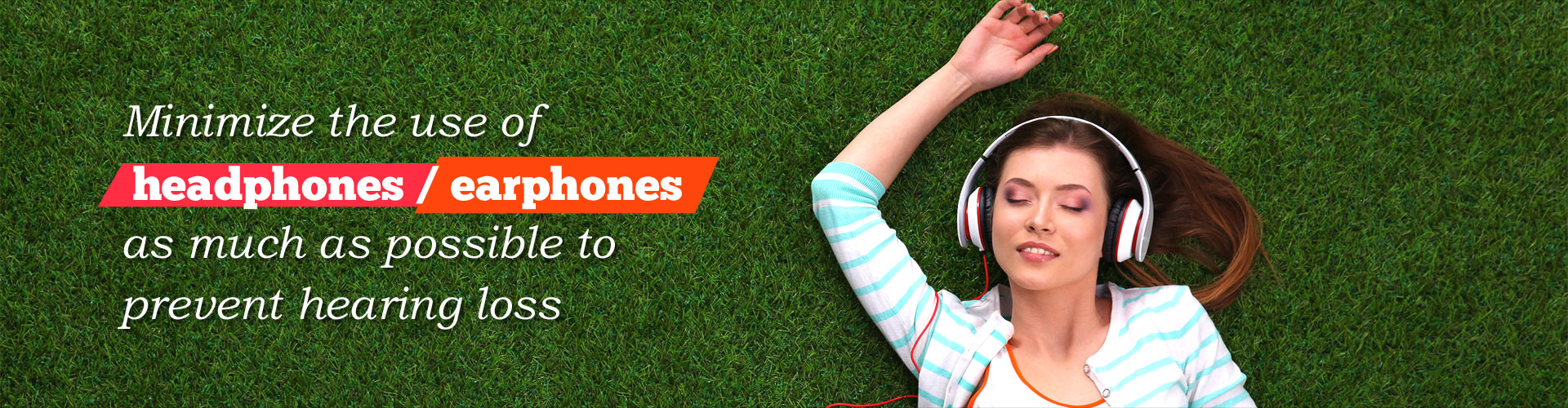 Minimize the use of headphones / earphones as much as possible to prevent hearing loss