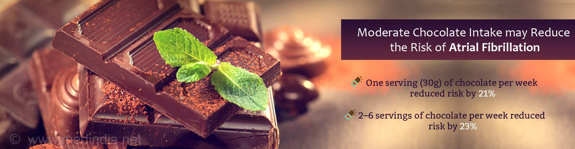 Moderate chocolate intake may reduce the risk of atrial fibrillation - One serving (30g) of chocolate per week reduced risk by 21% - 2-6 servings of chocolate per week reduced risk by 23%
