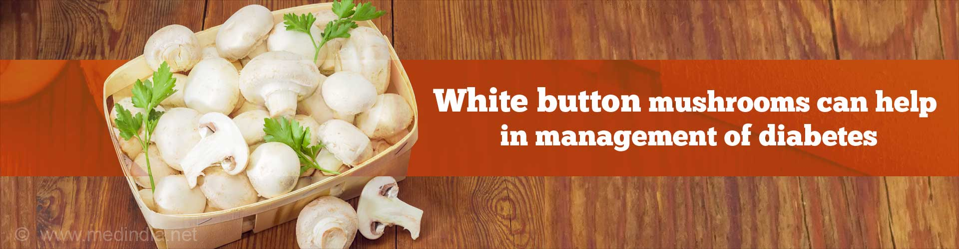 White button mushrooms can help in management of diabetes.